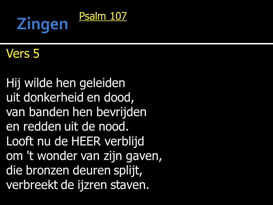 Psalm 107 Vers 5 Hij wilde hen geleiden uit donkerheid en dood, van banden hen bevrijden en redden uit de nood. Looft nu de HEER verblijd om 't wonder