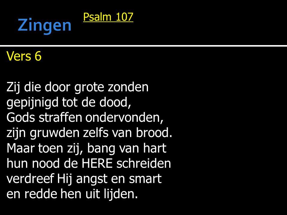 Psalm 107 Vers 6 Zij die door grote zonden gepijnigd tot de dood, Gods straffen ondervonden, zijn gruwden zelfs van brood. Maar toen zij, bang van har