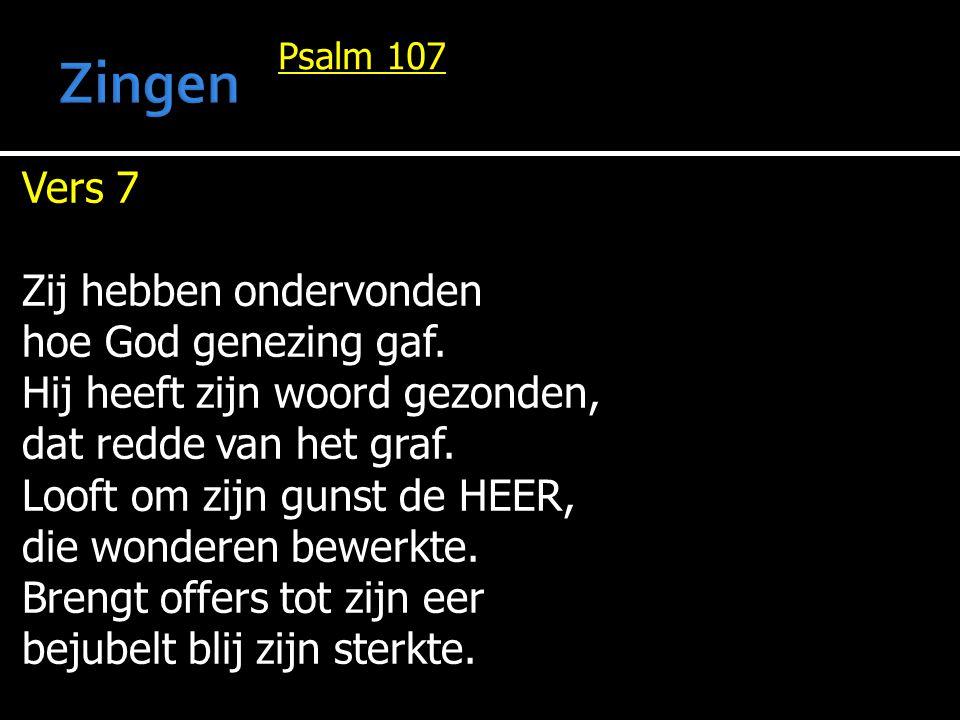 Psalm 107 Vers 7 Zij hebben ondervonden hoe God genezing gaf. Hij heeft zijn woord gezonden, dat redde van het graf. Looft om zijn gunst de HEER, die