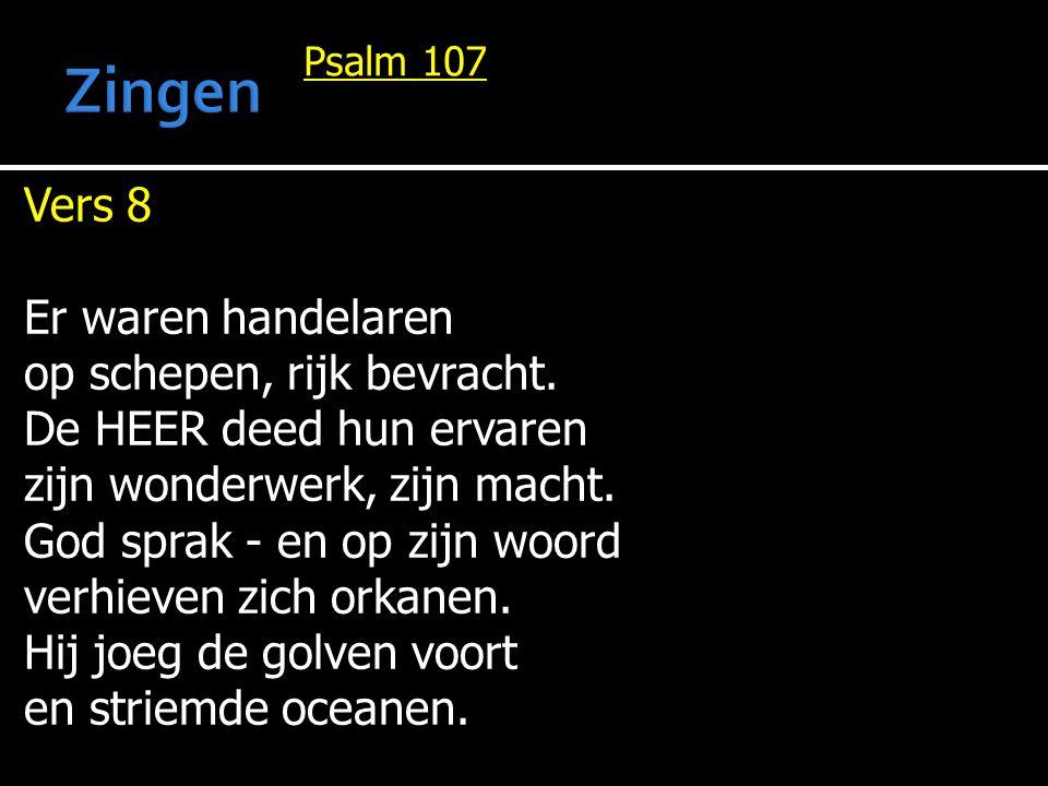 Psalm 107 Vers 8 Er waren handelaren op schepen, rijk bevracht. De HEER deed hun ervaren zijn wonderwerk, zijn macht. God sprak - en op zijn woord ver