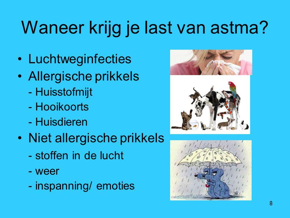 8 Waneer krijg je last van astma? Luchtweginfecties Allergische prikkels - Huisstofmijt - Hooikoorts - Huisdieren Niet allergische prikkels - stoffen