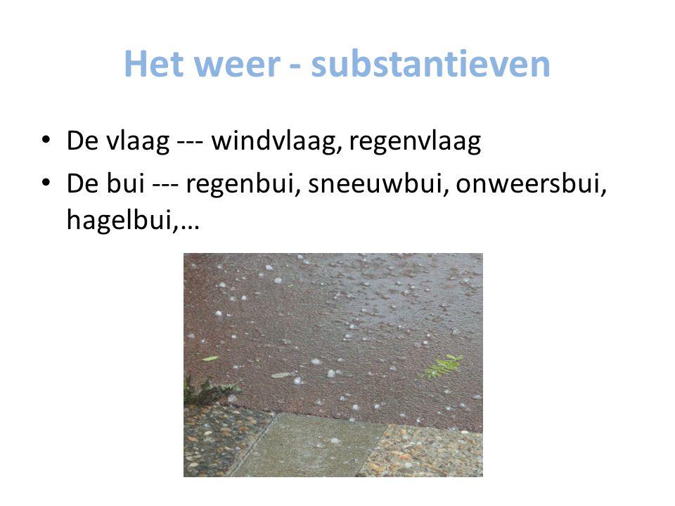 Het weer - substantieven De vlaag --- windvlaag, regenvlaag De bui --- regenbui, sneeuwbui, onweersbui, hagelbui,…