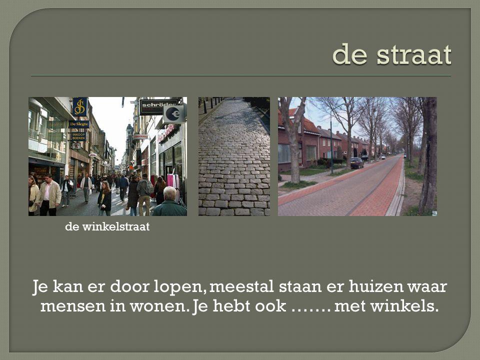 Je kan er door lopen, meestal staan er huizen waar mensen in wonen. Je hebt ook ……. met winkels. de winkelstraat