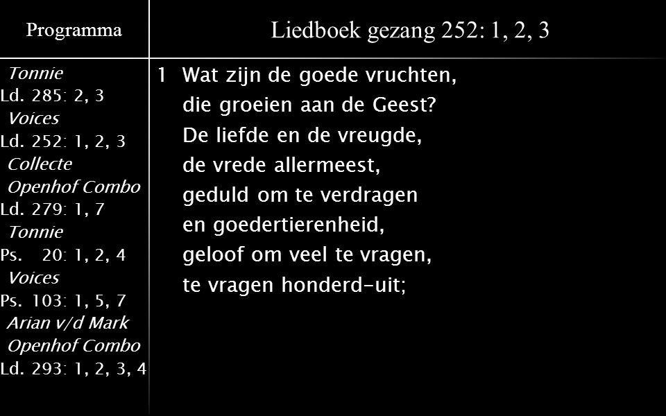 Programma Tonnie Ld.285: 2, 3 Voices Ld.252: 1, 2, 3 Collecte Openhof Combo Ld.279: 1, 7 Tonnie Ps.020: 1, 2, 4 Voices Ps.103: 1, 5, 7 Arian v/d Mark Openhof Combo Ld.293: 1, 2, 3, 4 Liedboek gezang 252: 1, 2, 3 1Wat zijn de goede vruchten, die groeien aan de Geest.