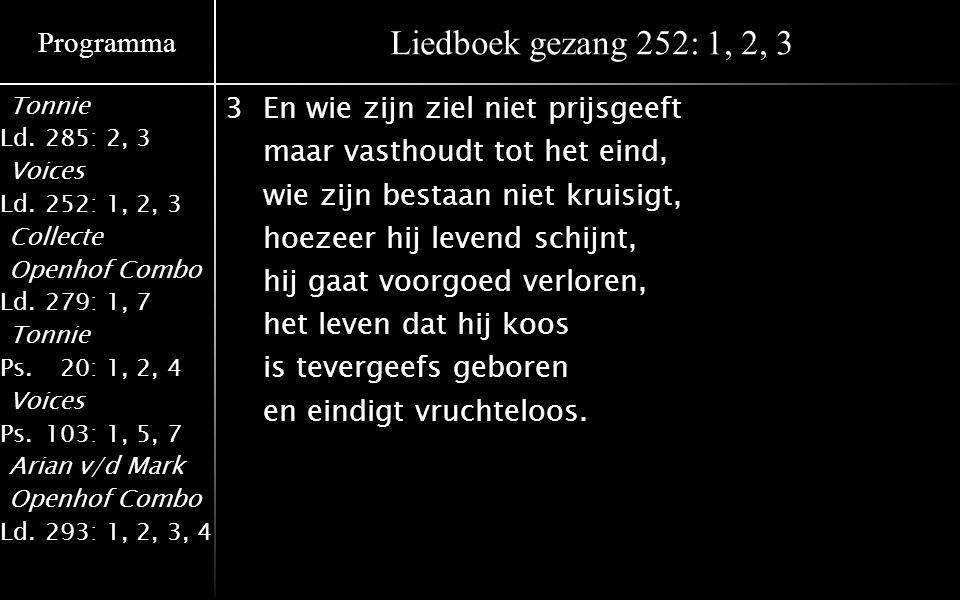 Programma Tonnie Ld.285: 2, 3 Voices Ld.252: 1, 2, 3 Collecte Openhof Combo Ld.279: 1, 7 Tonnie Ps.020: 1, 2, 4 Voices Ps.103: 1, 5, 7 Arian v/d Mark Openhof Combo Ld.293: 1, 2, 3, 4 Liedboek gezang 252: 1, 2, 3 3En wie zijn ziel niet prijsgeeft maar vasthoudt tot het eind, wie zijn bestaan niet kruisigt, hoezeer hij levend schijnt, hij gaat voorgoed verloren, het leven dat hij koos is tevergeefs geboren en eindigt vruchteloos.