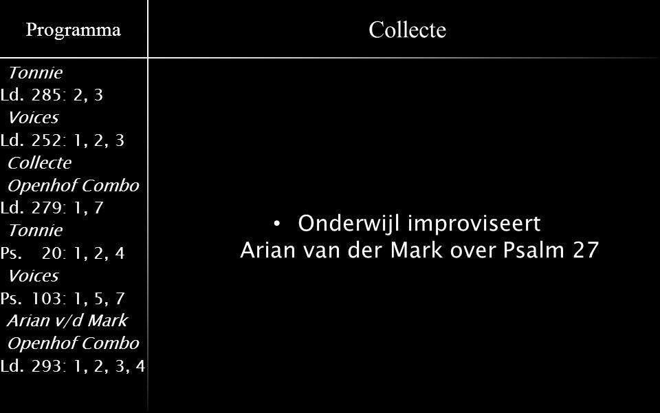 Programma Tonnie Ld.285: 2, 3 Voices Ld.252: 1, 2, 3 Collecte Openhof Combo Ld.279: 1, 7 Tonnie Ps.020: 1, 2, 4 Voices Ps.103: 1, 5, 7 Arian v/d Mark Openhof Combo Ld.293: 1, 2, 3, 4 Collecte Onderwijl improviseert Arian van der Mark over Psalm 27
