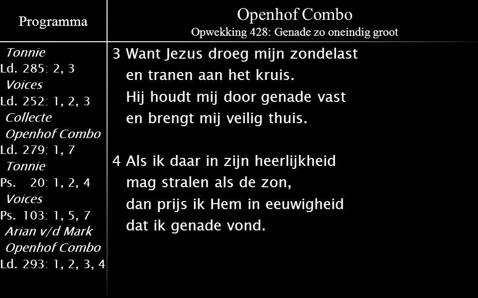 Programma Tonnie Ld.285: 2, 3 Voices Ld.252: 1, 2, 3 Collecte Openhof Combo Ld.279: 1, 7 Tonnie Ps.020: 1, 2, 4 Voices Ps.103: 1, 5, 7 Arian v/d Mark Openhof Combo Ld.293: 1, 2, 3, 4 Openhof Combo Opwekking 428: Genade zo oneindig groot 3Want Jezus droeg mijn zondelast en tranen aan het kruis.