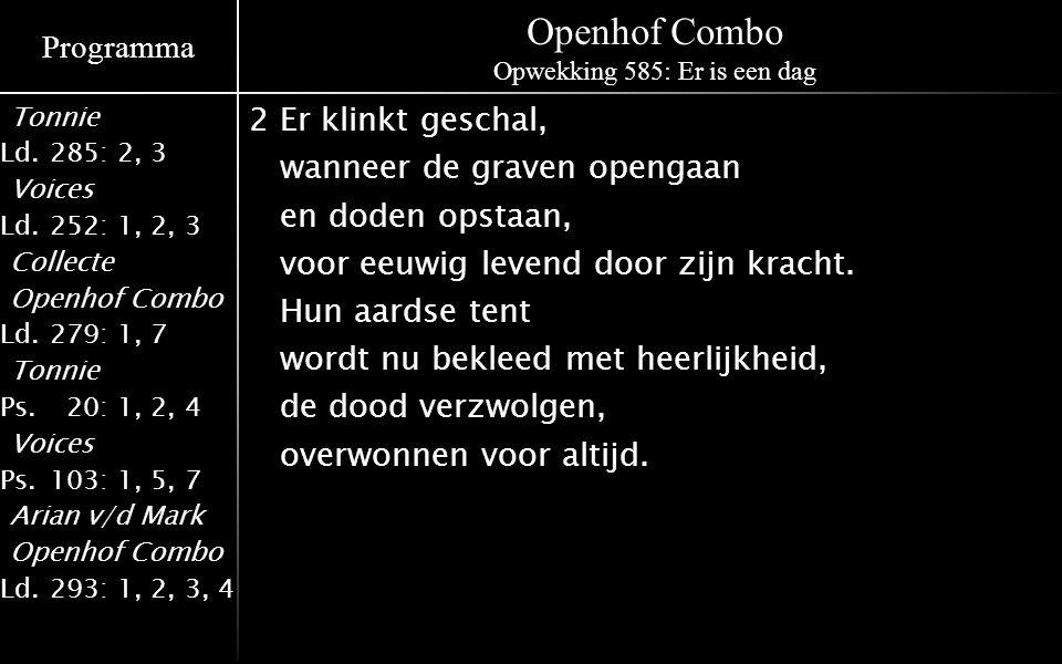 Programma Tonnie Ld.285: 2, 3 Voices Ld.252: 1, 2, 3 Collecte Openhof Combo Ld.279: 1, 7 Tonnie Ps.020: 1, 2, 4 Voices Ps.103: 1, 5, 7 Arian v/d Mark Openhof Combo Ld.293: 1, 2, 3, 4 Openhof Combo Opwekking 585: Er is een dag 2Er klinkt geschal, wanneer de graven opengaan en doden opstaan, voor eeuwig levend door zijn kracht.