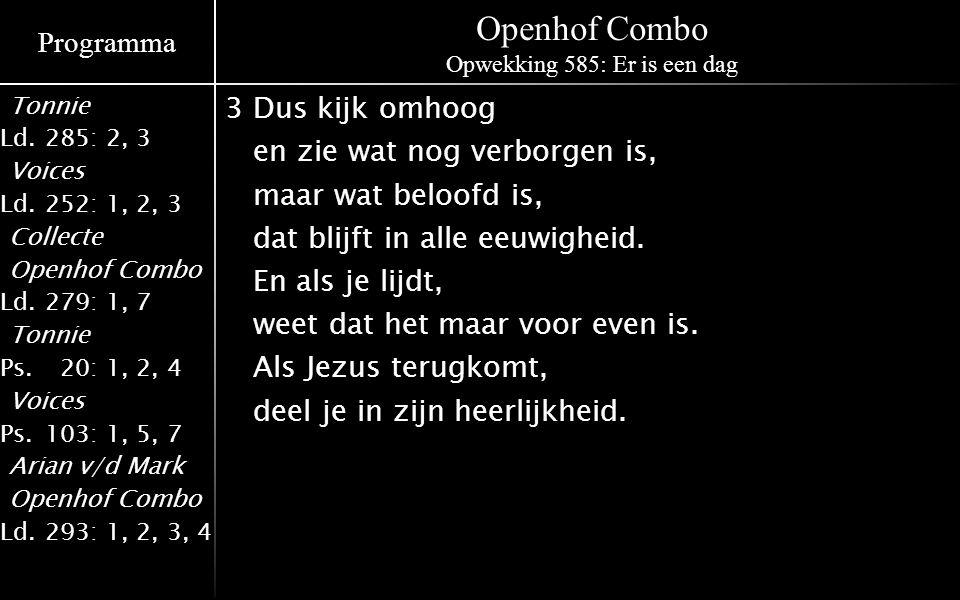 Programma Tonnie Ld.285: 2, 3 Voices Ld.252: 1, 2, 3 Collecte Openhof Combo Ld.279: 1, 7 Tonnie Ps.020: 1, 2, 4 Voices Ps.103: 1, 5, 7 Arian v/d Mark Openhof Combo Ld.293: 1, 2, 3, 4 Openhof Combo Opwekking 585: Er is een dag 3Dus kijk omhoog en zie wat nog verborgen is, maar wat beloofd is, dat blijft in alle eeuwigheid.