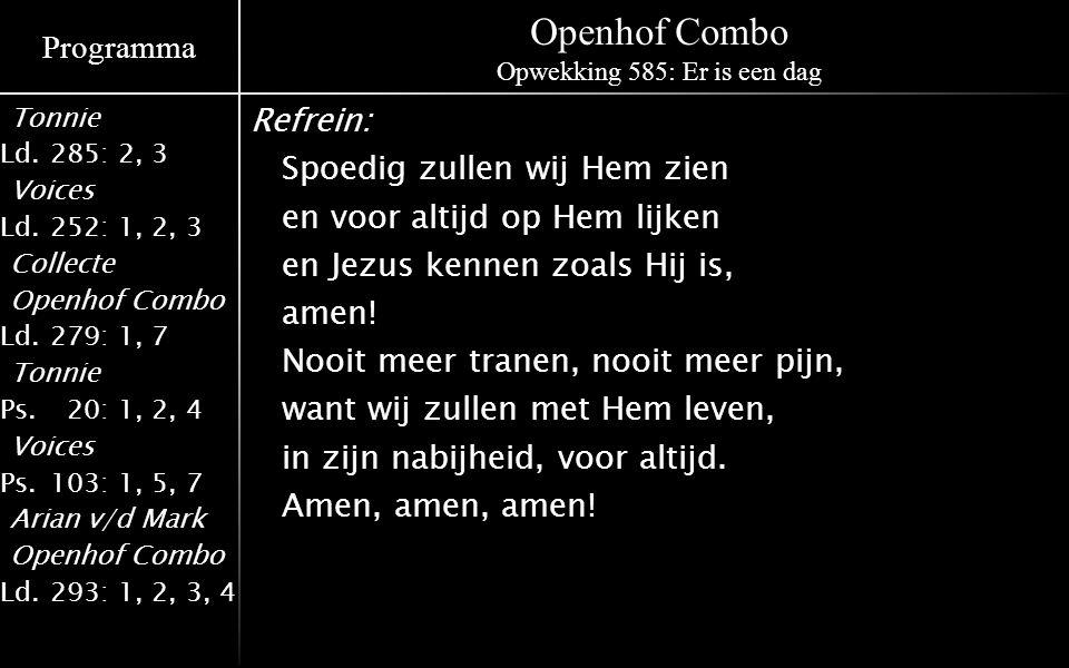 Programma Tonnie Ld.285: 2, 3 Voices Ld.252: 1, 2, 3 Collecte Openhof Combo Ld.279: 1, 7 Tonnie Ps.020: 1, 2, 4 Voices Ps.103: 1, 5, 7 Arian v/d Mark Openhof Combo Ld.293: 1, 2, 3, 4 Openhof Combo Opwekking 585: Er is een dag Refrein: Spoedig zullen wij Hem zien en voor altijd op Hem lijken en Jezus kennen zoals Hij is, amen.