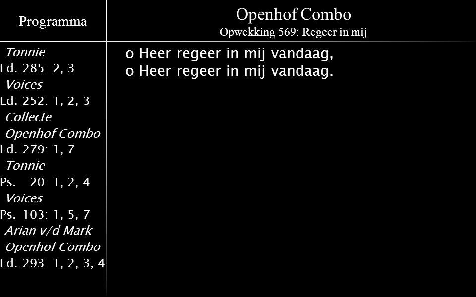 Programma Tonnie Ld.285: 2, 3 Voices Ld.252: 1, 2, 3 Collecte Openhof Combo Ld.279: 1, 7 Tonnie Ps.020: 1, 2, 4 Voices Ps.103: 1, 5, 7 Arian v/d Mark Openhof Combo Ld.293: 1, 2, 3, 4 Openhof Combo Opwekking 569: Regeer in mij o Heer regeer in mij vandaag, o Heer regeer in mij vandaag.