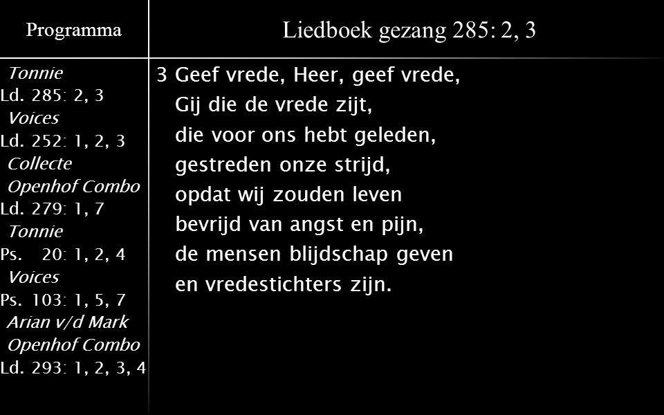 Programma Tonnie Ld.285: 2, 3 Voices Ld.252: 1, 2, 3 Collecte Openhof Combo Ld.279: 1, 7 Tonnie Ps.020: 1, 2, 4 Voices Ps.103: 1, 5, 7 Arian v/d Mark Openhof Combo Ld.293: 1, 2, 3, 4 Liedboek gezang 285: 2, 3 3Geef vrede, Heer, geef vrede, Gij die de vrede zijt, die voor ons hebt geleden, gestreden onze strijd, opdat wij zouden leven bevrijd van angst en pijn, de mensen blijdschap geven en vredestichters zijn.