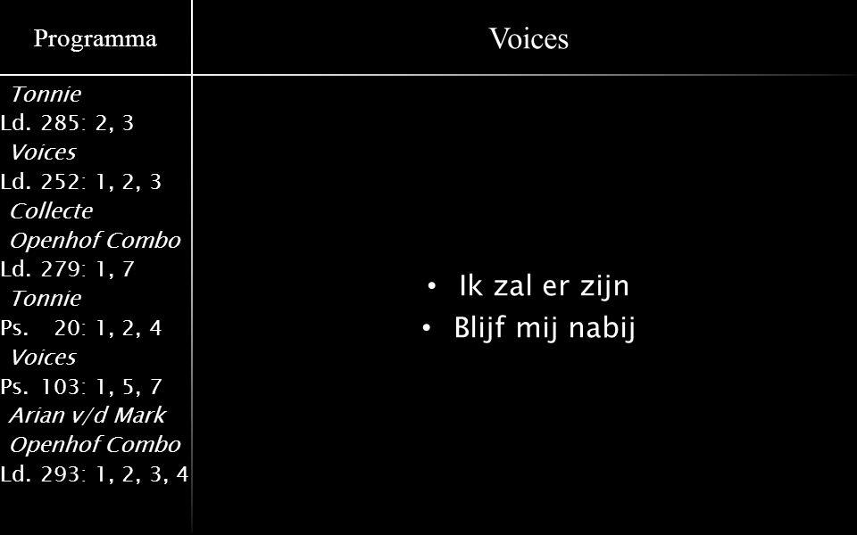 Programma Tonnie Ld.285: 2, 3 Voices Ld.252: 1, 2, 3 Collecte Openhof Combo Ld.279: 1, 7 Tonnie Ps.020: 1, 2, 4 Voices Ps.103: 1, 5, 7 Arian v/d Mark Openhof Combo Ld.293: 1, 2, 3, 4 Voices Ik zal er zijn Blijf mij nabij