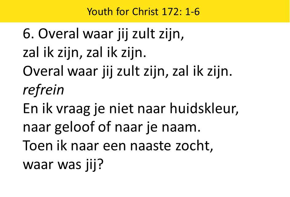 Youth for Christ 172: 1-6 6.Overal waar jij zult zijn, zal ik zijn, zal ik zijn.
