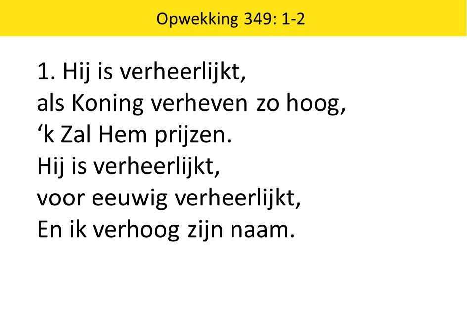 Opwekking 349: 1-2 1.Hij is verheerlijkt, als Koning verheven zo hoog, 'k Zal Hem prijzen.