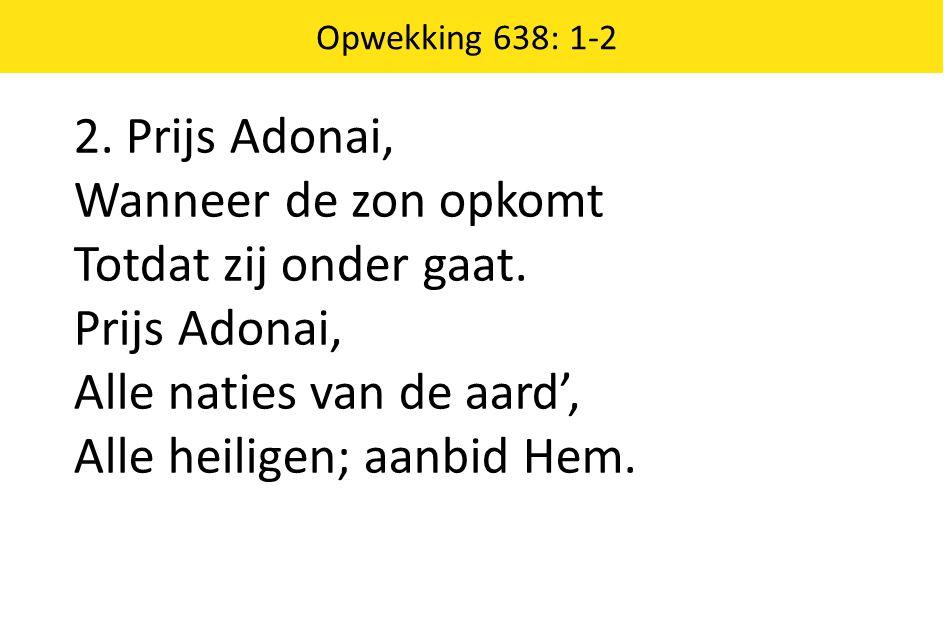 Opwekking 638: 1-2 2.Prijs Adonai, Wanneer de zon opkomt Totdat zij onder gaat.