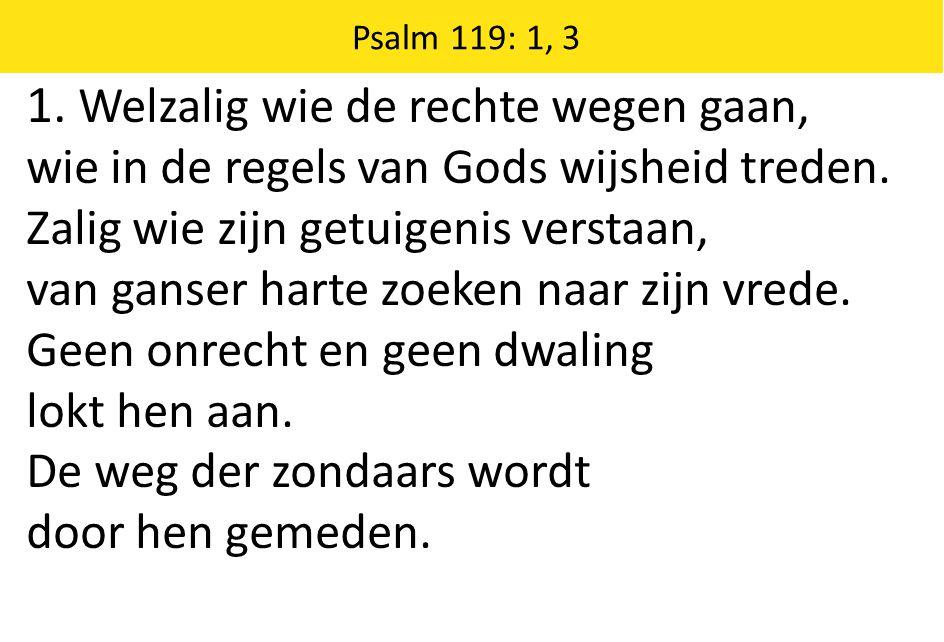 1.Welzalig wie de rechte wegen gaan, wie in de regels van Gods wijsheid treden.