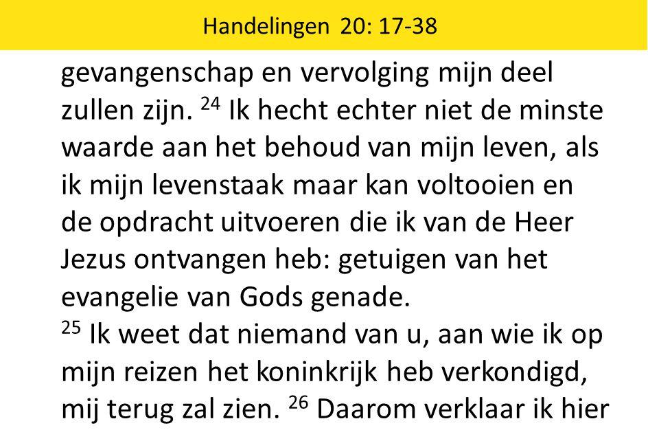 Handelingen 20: 17-38 op deze dag dat ik voor niemands ondergang verantwoordelijk ben; 27 ik heb immers mijn uiterste best gedaan om u vertrouwd te maken met Gods wil.