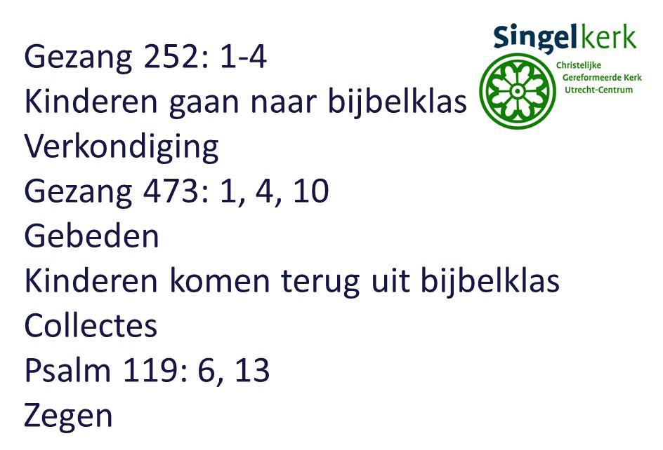Gezang 252: 1-4 Kinderen gaan naar bijbelklas Verkondiging Gezang 473: 1, 4, 10 Gebeden Kinderen komen terug uit bijbelklas Collectes Psalm 119: 6, 13 Zegen
