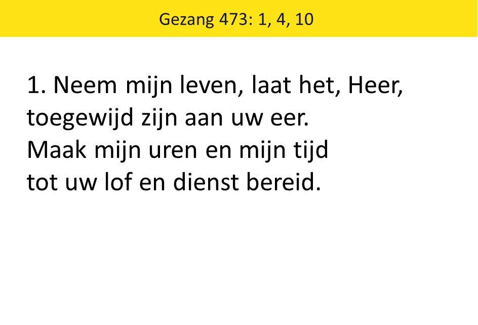 Gezang 473: 1, 4, 10 1.Neem mijn leven, laat het, Heer, toegewijd zijn aan uw eer.