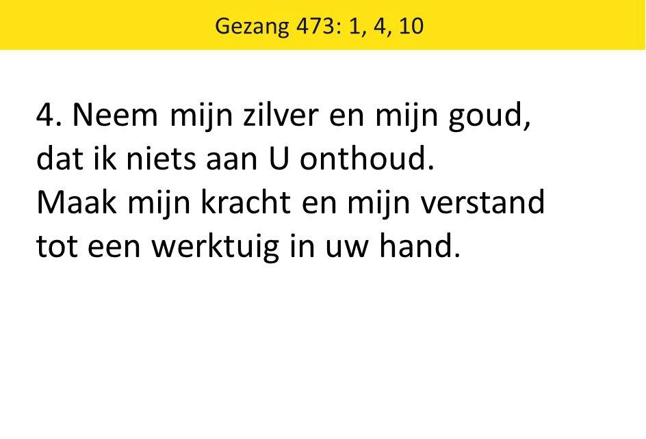 Gezang 473: 1, 4, 10 10.Neem ook mijne liefde, Heer, k leg voor U haar schatten neer.