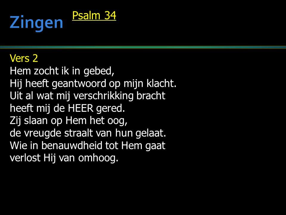 Vers 2 Hem zocht ik in gebed, Hij heeft geantwoord op mijn klacht. Uit al wat mij verschrikking bracht heeft mij de HEER gered. Zij slaan op Hem het o
