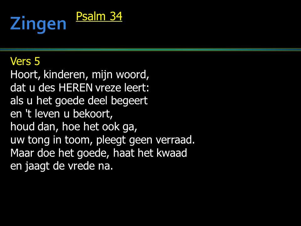 Vers 5 Hoort, kinderen, mijn woord, dat u des HEREN vreze leert: als u het goede deel begeert en t leven u bekoort, houd dan, hoe het ook ga, uw tong in toom, pleegt geen verraad.
