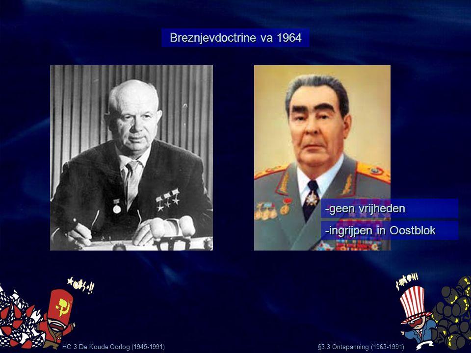 HC 3 De Koude Oorlog (1945-1991) 1968 Praagse Lente (voorbeeld Breznjevdoctrine) Alexander Dubček -Democratisch communisme - Vrijheid van meningsuiting - Vrije verkiezingen - Geen cencuur Warschaupact grijpt in -Geen executies -Wel sociale verbanning §3.3 Ontspanning (1963-1991) VS houdt zich afzijdig