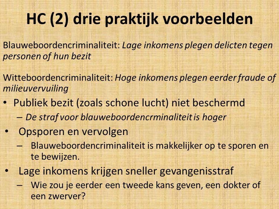 HC (2) drie praktijk voorbeelden Blauweboordencriminaliteit: Lage inkomens plegen delicten tegen personen of hun bezit Witteboordencriminaliteit: Hoge