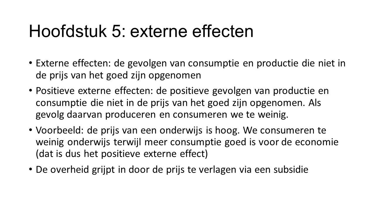 Hoofdstuk 5: externe effecten Externe effecten: de gevolgen van consumptie en productie die niet in de prijs van het goed zijn opgenomen Positieve ext