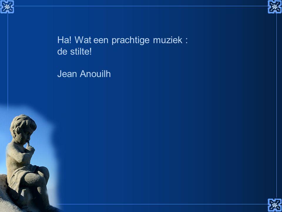 Ha! Wat een prachtige muziek : de stilte! Jean Anouilh