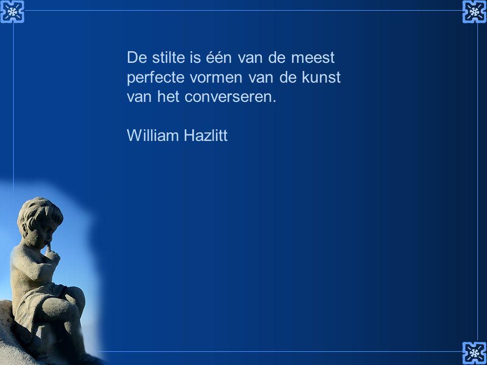 De stilte is één van de meest perfecte vormen van de kunst van het converseren. William Hazlitt