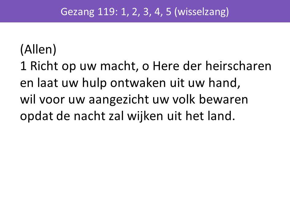 (Allen) 1 Richt op uw macht, o Here der heirscharen en laat uw hulp ontwaken uit uw hand, wil voor uw aangezicht uw volk bewaren opdat de nacht zal wi