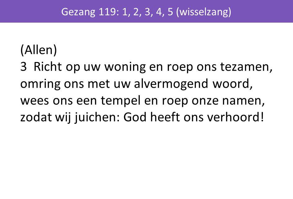 (Allen) 3 Richt op uw woning en roep ons tezamen, omring ons met uw alvermogend woord, wees ons een tempel en roep onze namen, zodat wij juichen: God