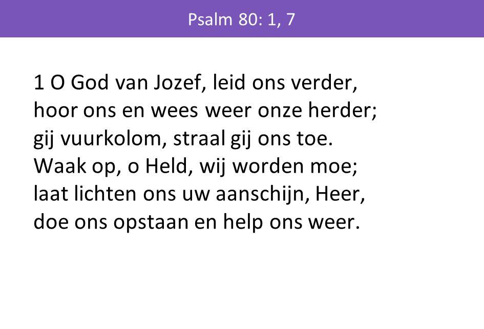 1 O God van Jozef, leid ons verder, hoor ons en wees weer onze herder; gij vuurkolom, straal gij ons toe. Waak op, o Held, wij worden moe; laat lichte