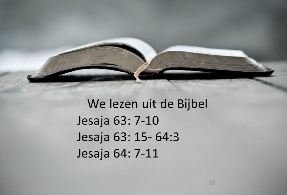 25 We lezen uit de Bijbel Jesaja 63: 7-10 Jesaja 63: 15- 64:3 Jesaja 64: 7-11