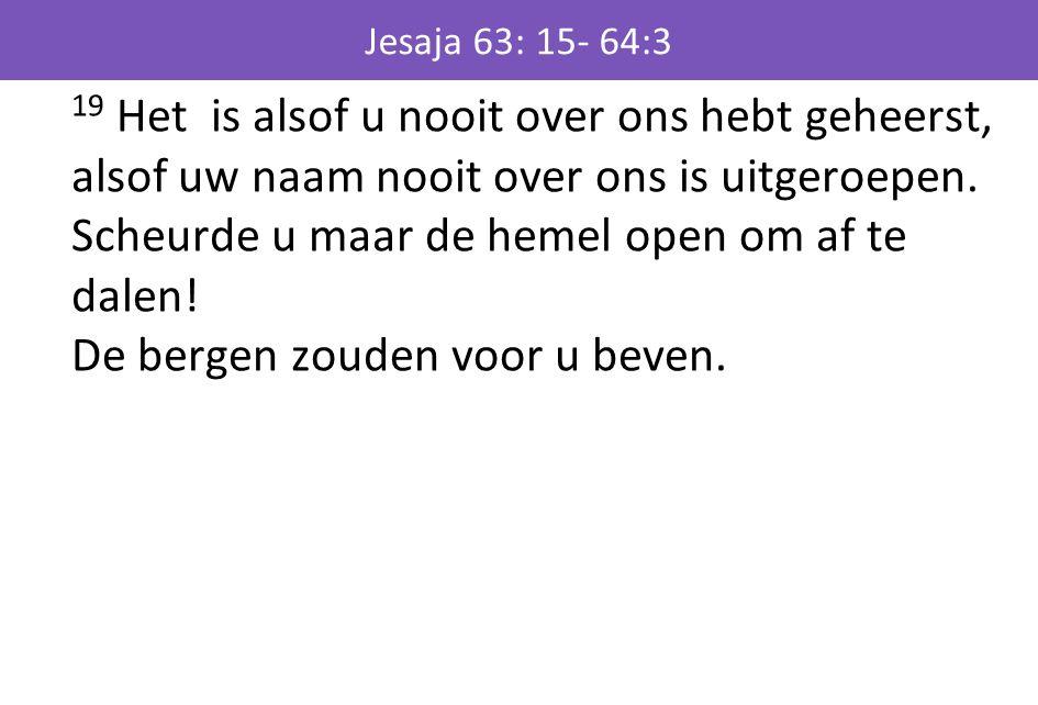 Jesaja 63: 15- 64:3 19 Het is alsof u nooit over ons hebt geheerst, alsof uw naam nooit over ons is uitgeroepen. Scheurde u maar de hemel open om af t