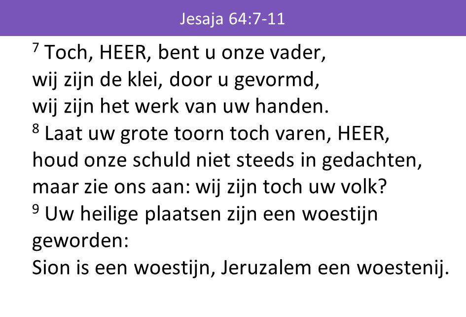 Jesaja 64:7-11 7 Toch, HEER, bent u onze vader, wij zijn de klei, door u gevormd, wij zijn het werk van uw handen. 8 Laat uw grote toorn toch varen, H