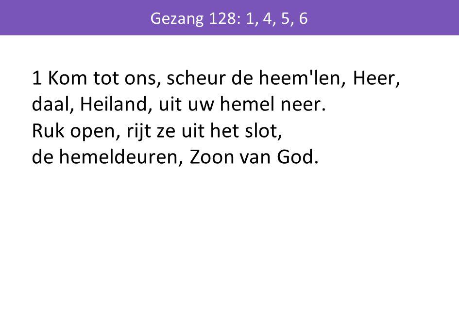 1 Kom tot ons, scheur de heem'len, Heer, daal, Heiland, uit uw hemel neer. Ruk open, rijt ze uit het slot, de hemeldeuren, Zoon van God. Gezang 128: 1