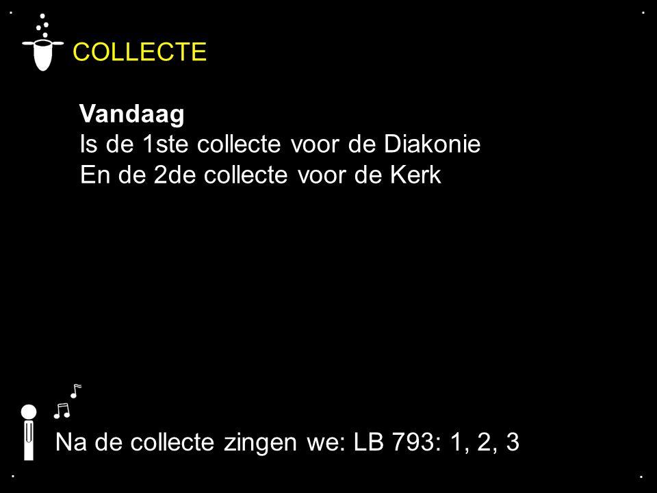 .... COLLECTE Vandaag Is de 1ste collecte voor de Diakonie En de 2de collecte voor de Kerk Na de collecte zingen we: LB 793: 1, 2, 3