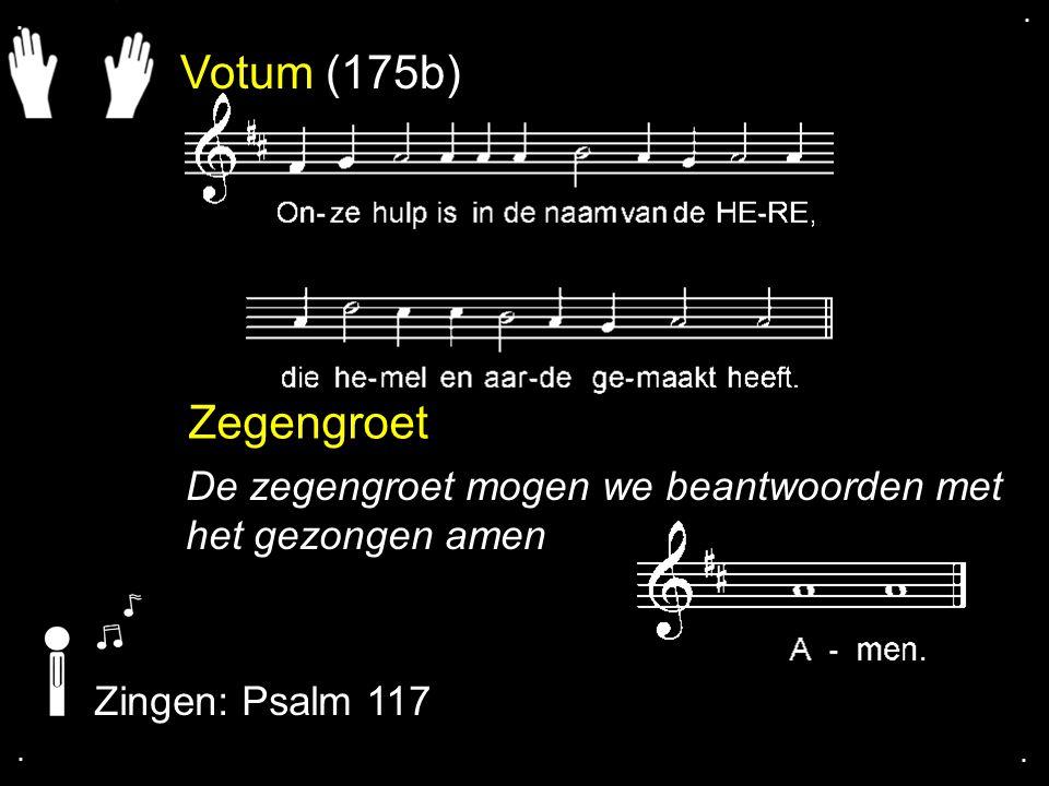 Votum (175b) Zegengroet De zegengroet mogen we beantwoorden met het gezongen amen Zingen: Psalm 117....