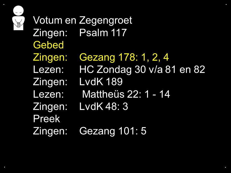 .... Votum en Zegengroet Zingen:Psalm 117 Gebed Zingen:Gezang 178: 1, 2, 4 Lezen: HC Zondag 30 v/a 81 en 82 Zingen: LvdK 189 Lezen: Mattheüs 22: 1 - 1