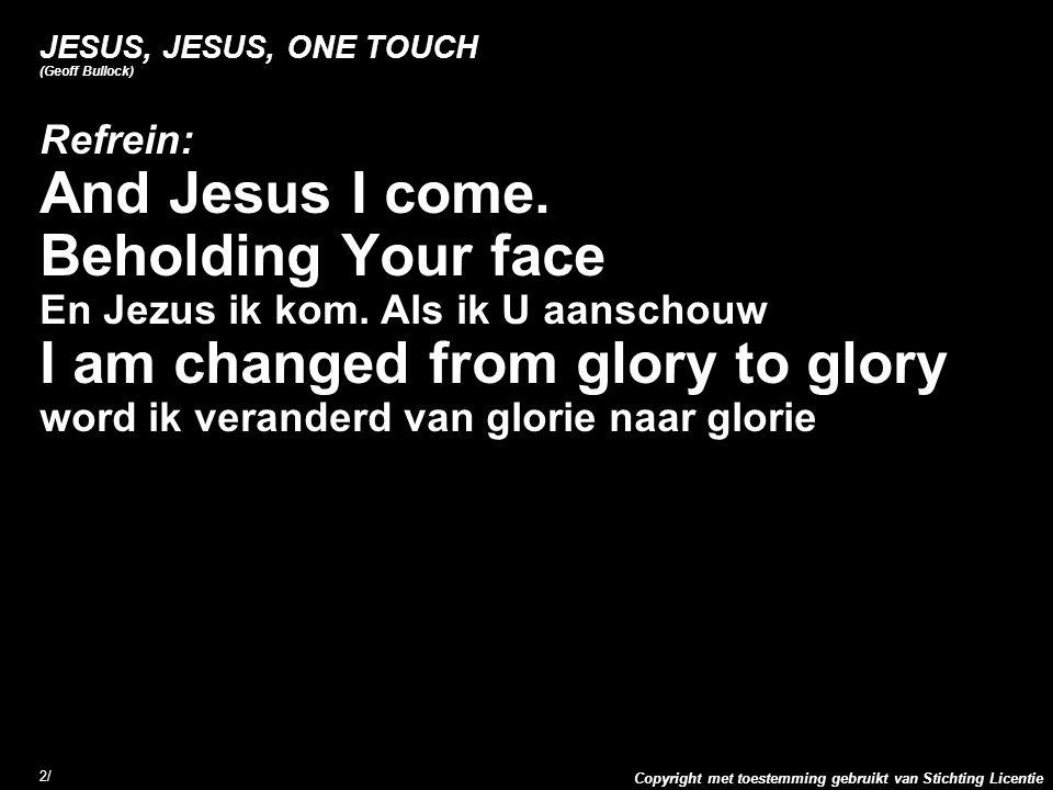 Copyright met toestemming gebruikt van Stichting Licentie 2/2/ JESUS, JESUS, ONE TOUCH (Geoff Bullock) Refrein: And Jesus I come. Beholding Your face