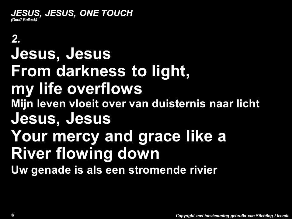 Copyright met toestemming gebruikt van Stichting Licentie 4/4/ JESUS, JESUS, ONE TOUCH (Geoff Bullock) 2. Jesus, Jesus From darkness to light, my life