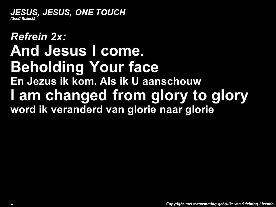 Copyright met toestemming gebruikt van Stichting Licentie 5/5/ JESUS, JESUS, ONE TOUCH (Geoff Bullock) Refrein 2x: And Jesus I come. Beholding Your fa