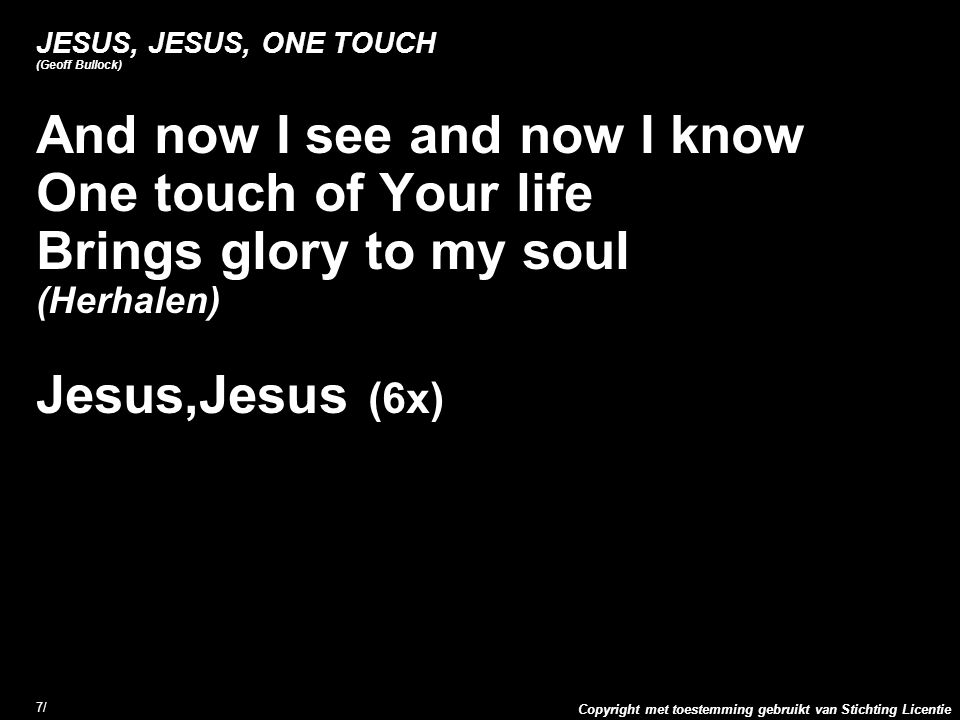 Copyright met toestemming gebruikt van Stichting Licentie 7/7/ JESUS, JESUS, ONE TOUCH (Geoff Bullock) And now I see and now I know One touch of Your life Brings glory to my soul (Herhalen) Jesus,Jesus (6x)
