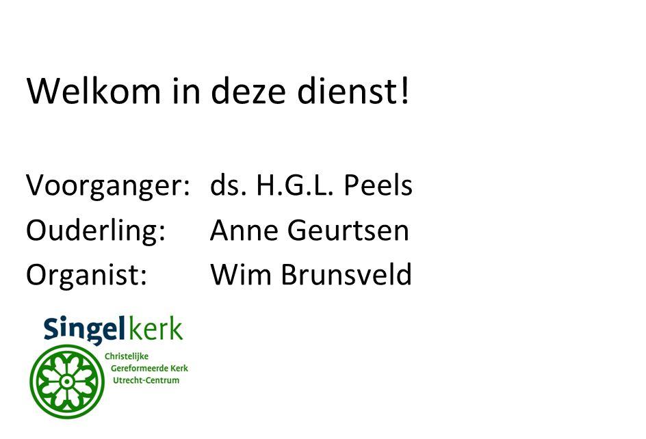 Welkom in deze dienst! Voorganger:ds. H.G.L. Peels Ouderling:Anne Geurtsen Organist:Wim Brunsveld