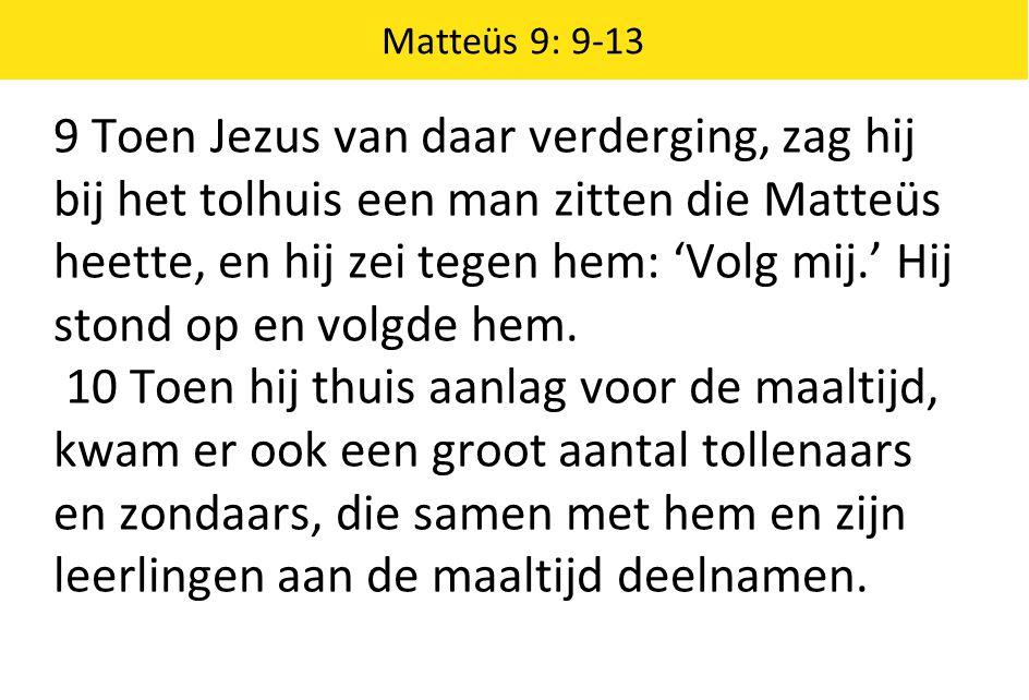 9 Toen Jezus van daar verderging, zag hij bij het tolhuis een man zitten die Matteüs heette, en hij zei tegen hem: 'Volg mij.' Hij stond op en volgde