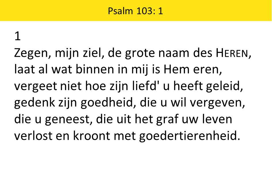 Psalm 103: 1 1 Zegen, mijn ziel, de grote naam des H EREN, laat al wat binnen in mij is Hem eren, vergeet niet hoe zijn liefd' u heeft geleid, gedenk