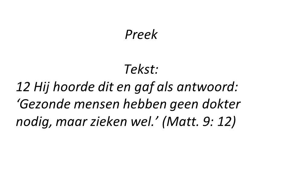Preek Tekst: 12 Hij hoorde dit en gaf als antwoord: 'Gezonde mensen hebben geen dokter nodig, maar zieken wel.' (Matt. 9: 12)